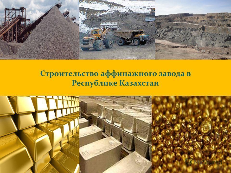 1 Строительство аффинажного завода в Республике Казахстан