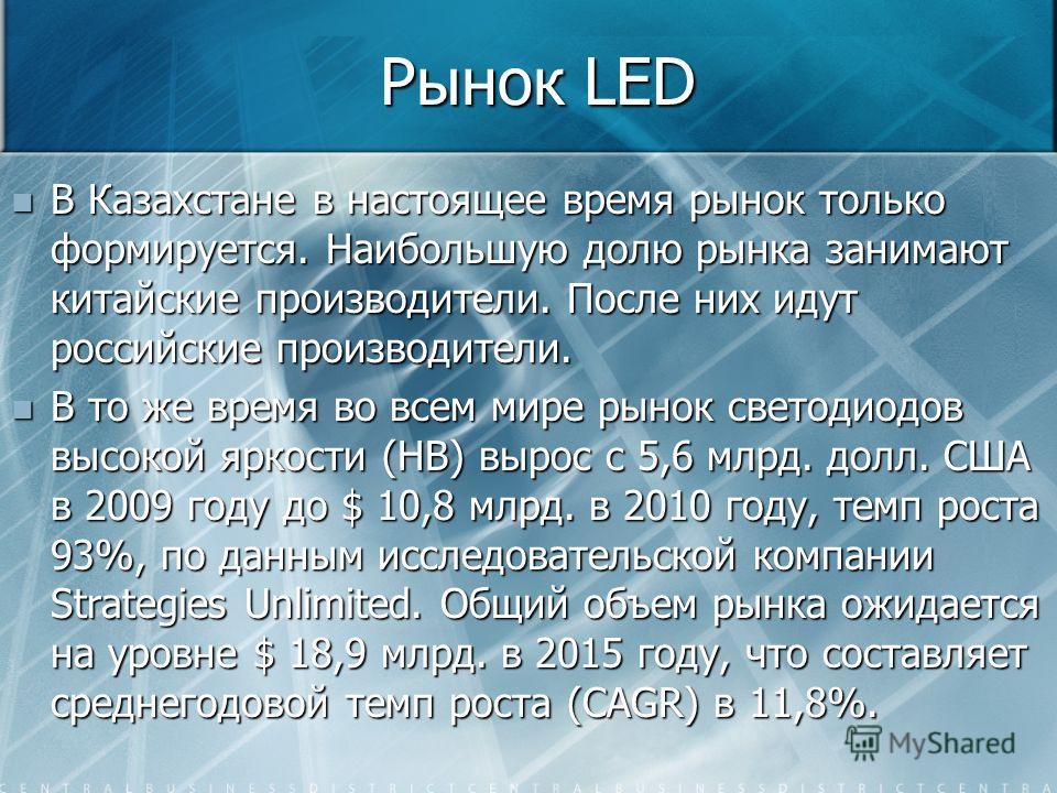 Рынок LED В Казахстане в настоящее время рынок только формируется. Наибольшую долю рынка занимают китайские производители. После них идут российские производители. В Казахстане в настоящее время рынок только формируется. Наибольшую долю рынка занимаю