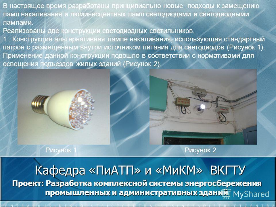 Кафедра «ПиАТП» и «МиКМ» ВКГТУ Проект: Разработка комплексной системы энергосбережения промышленных и административных зданий В настоящее время разработаны принципиально новые подходы к замещению ламп накаливания и люминесцентных ламп светодиодами и