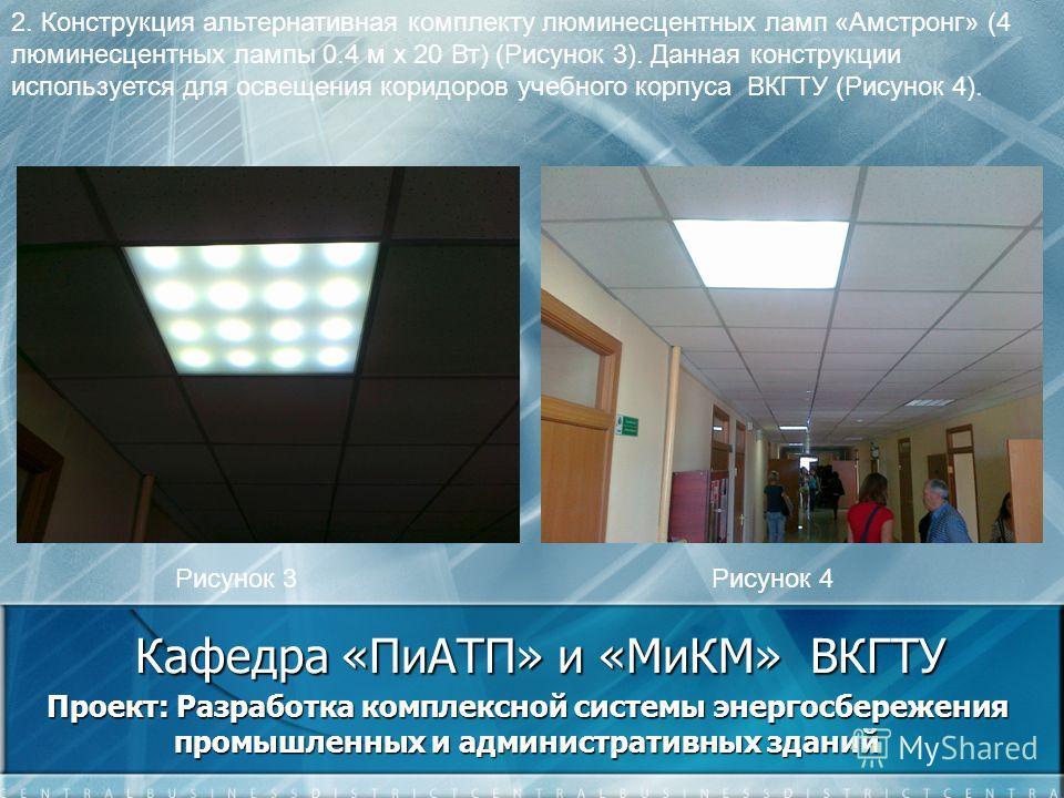 Кафедра «ПиАТП» и «МиКМ» ВКГТУ Проект: Разработка комплексной системы энергосбережения промышленных и административных зданий 2. Конструкция альтернативная комплекту люминесцентных ламп «Амстронг» (4 люминесцентных лампы 0.4 м х 20 Вт) (Рисунок 3). Д