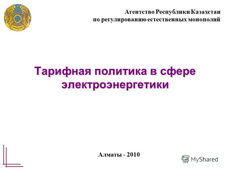 Тарифная политика в сфере электроэнергетики Алматы - 2010 Агентство Республики Казахстан по регулированию естественных монополий