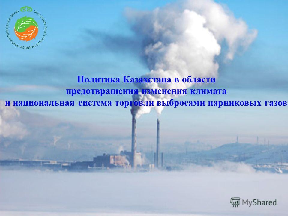 Политика Казахстана в области предотвращения изменения климата и национальная система торговли выбросами парниковых газов