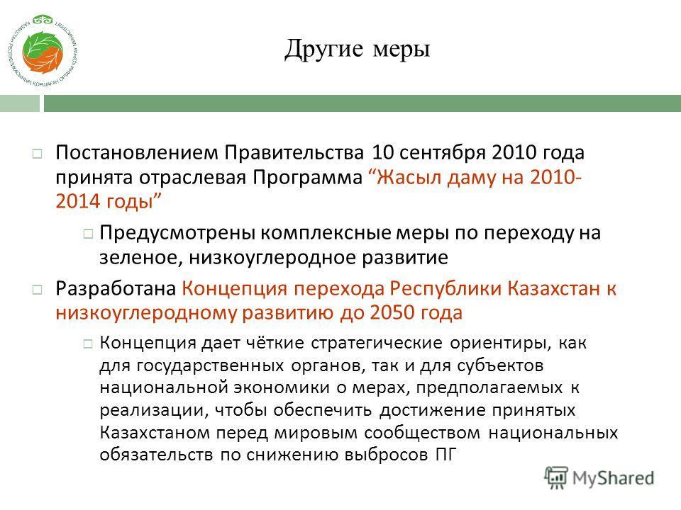 Другие меры Постановлением Правительства 10 сентября 2010 года принята отраслевая Программа Жасыл даму на 2010- 2014 годы Предусмотрены комплексные меры по переходу на зеленое, низкоуглеродное развитие Разработана Концепция перехода Республики Казахс