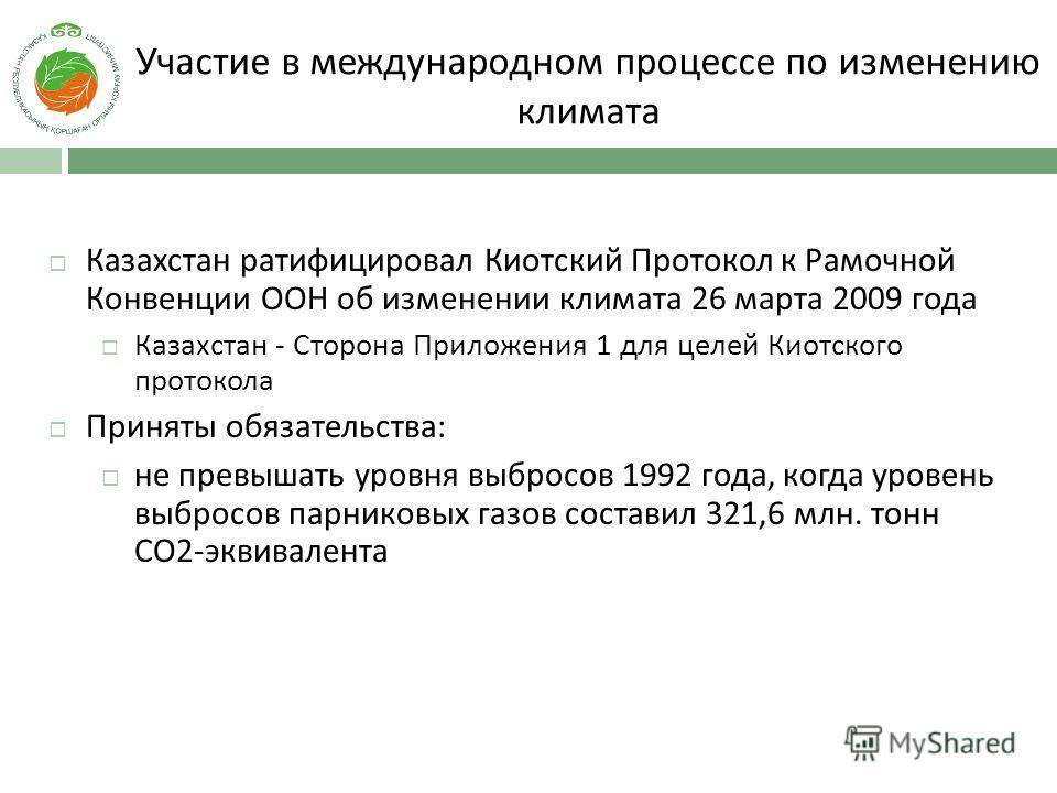 Участие в международном процессе по изменению климата Казахстан ратифицировал Киотский Протокол к Рамочной Конвенции ООН об изменении климата 26 марта 2009 года Казахстан - Cторона Приложения 1 для целей Киотского протокола Приняты обязательства: не