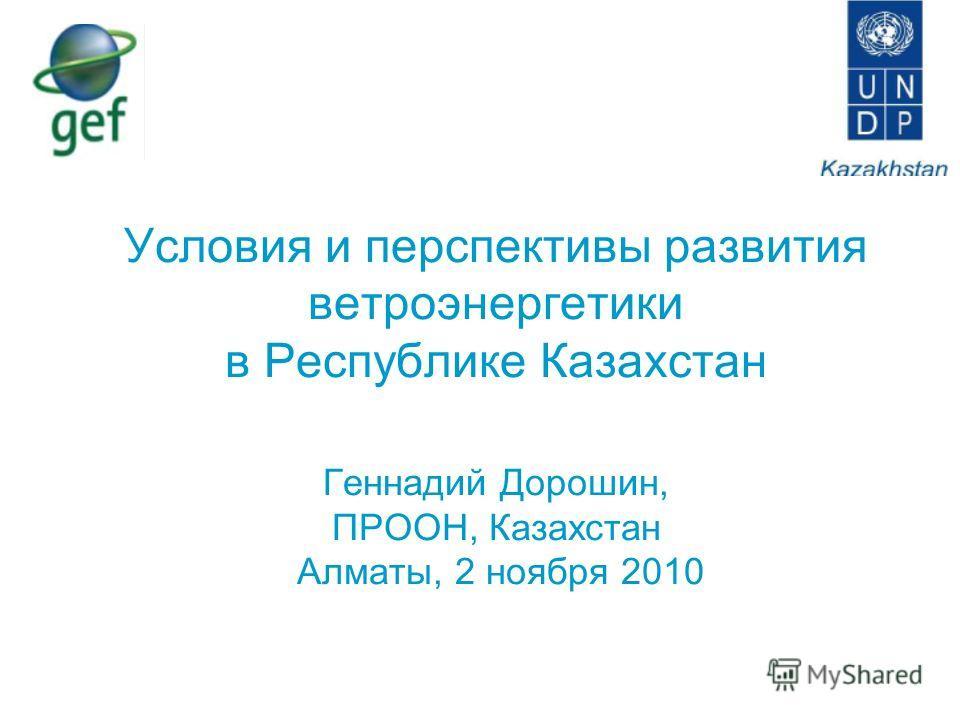 Условия и перспективы развития ветроэнергетики в Республике Казахстан Геннадий Дорошин, ПРООН, Казахстан Алматы, 2 ноября 2010