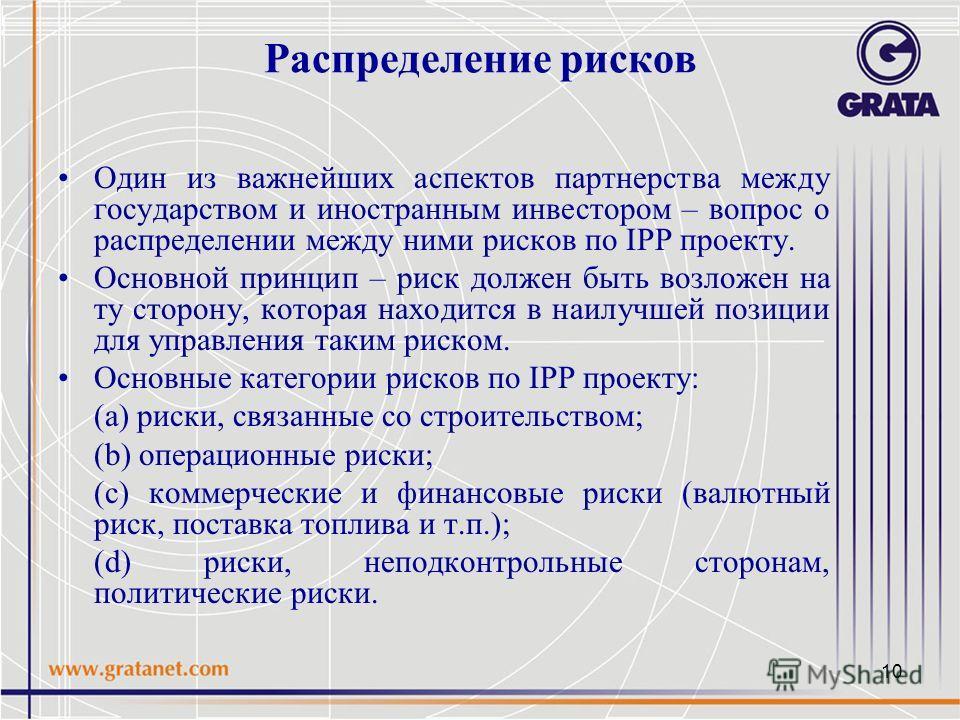 10 Распределение рисков Один из важнейших аспектов партнерства между государством и иностранным инвестором – вопрос о распределении между ними рисков по IPP проекту. Основной принцип – риск должен быть возложен на ту сторону, которая находится в наил