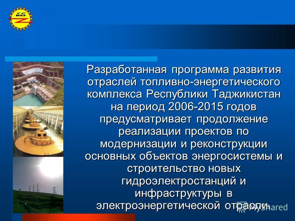 3 Разработанная программа развития отраслей топливно-энергетического комплекса Республики Таджикистан на период 2006-2015 годов предусматривает продолжение реализации проектов по модернизации и реконструкции основных объектов энергосистемы и строител