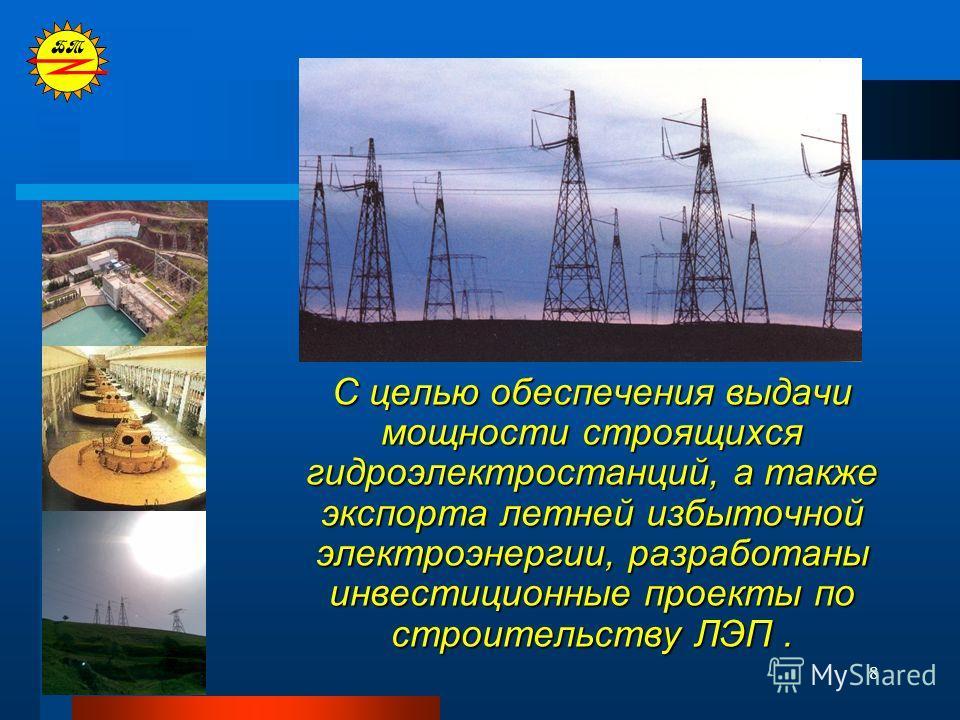 8 С целью обеспечения выдачи мощности строящихся гидроэлектростанций, а также экспорта летней избыточной электроэнергии, разработаны инвестиционные проекты по строительству ЛЭП.