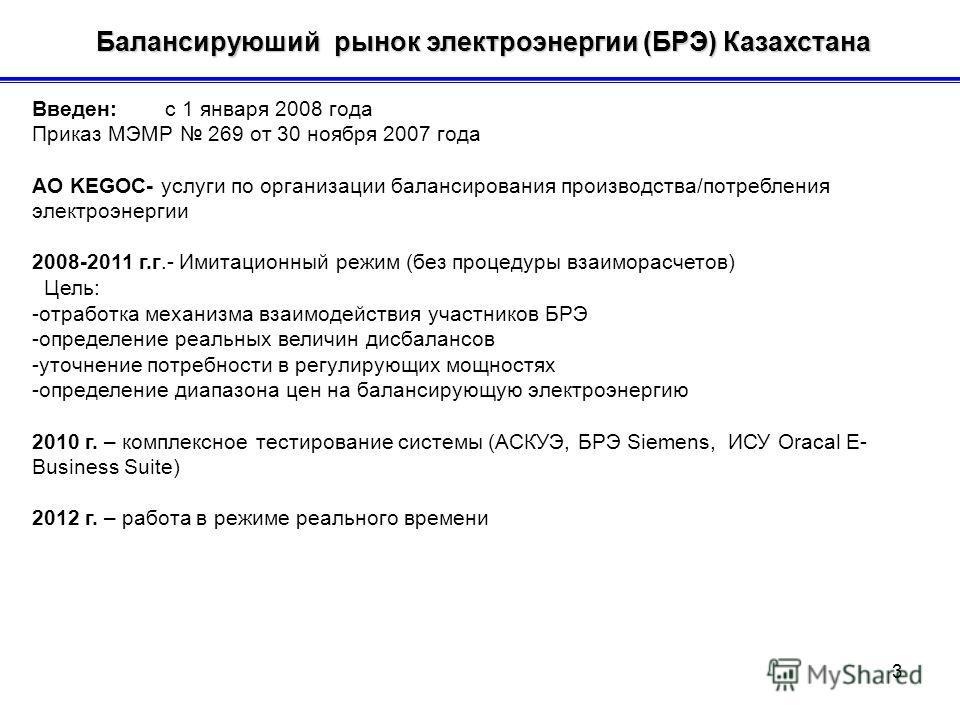 Балансируюший рынок электроэнергии (БРЭ) Казахстана Балансируюший рынок электроэнергии (БРЭ) Казахстана Введен: с 1 января 2008 года Приказ МЭМР 269 от 30 ноября 2007 года АО KEGOC- услуги по организации балансирования производства/потребления электр