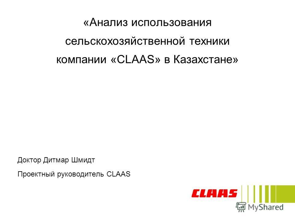 Доктор Дитмар Шмидт Проектный руководитель CLAAS «Анализ использования сельскохозяйственной техники компании «CLAAS» в Казахстане»