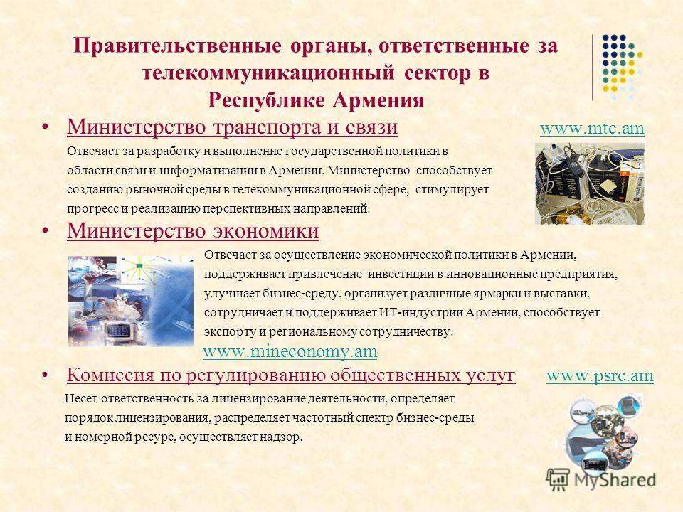 Правительственные органы, ответственные за телекоммуникационный сектор в Республике Армения Министерство транспорта и связи www.mtc.am www.mtc.am Отвечает за разработку и выполнение государственной политики в области связи и информатизации в Армении.