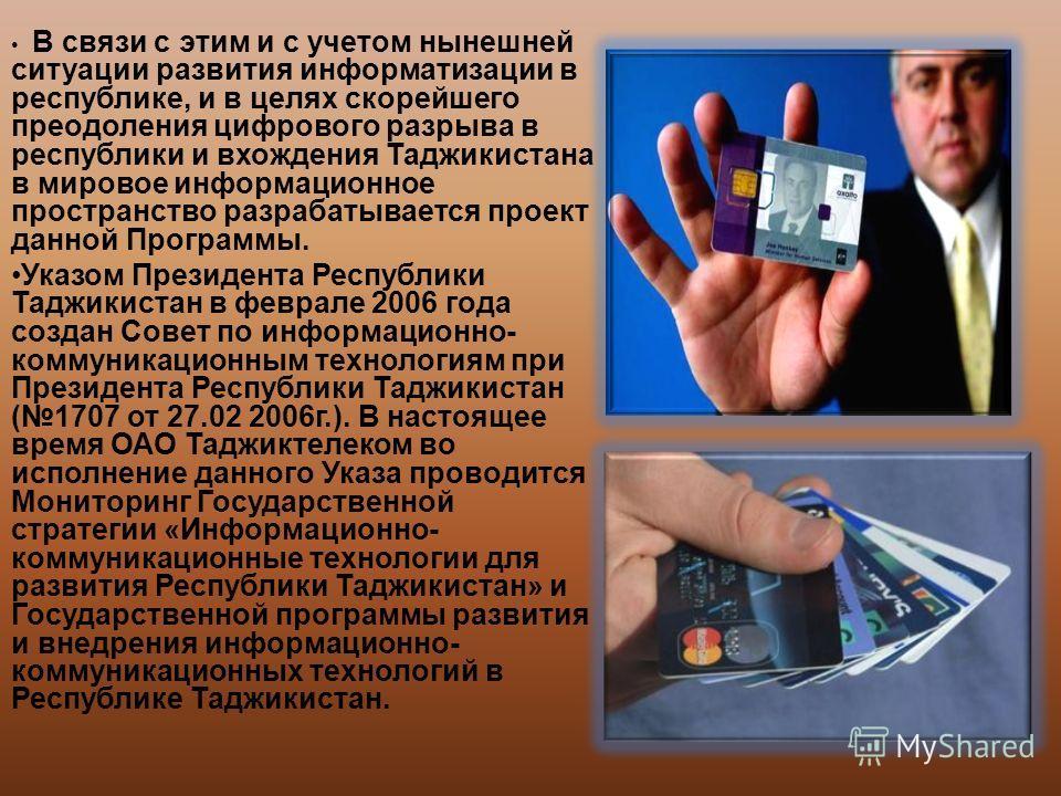 В связи с этим и с учетом нынешней ситуации развития информатизации в республике, и в целях скорейшего преодоления цифрового разрыва в республики и вхождения Таджикистана в мировое информационное пространство разрабатывается проект данной Программы.