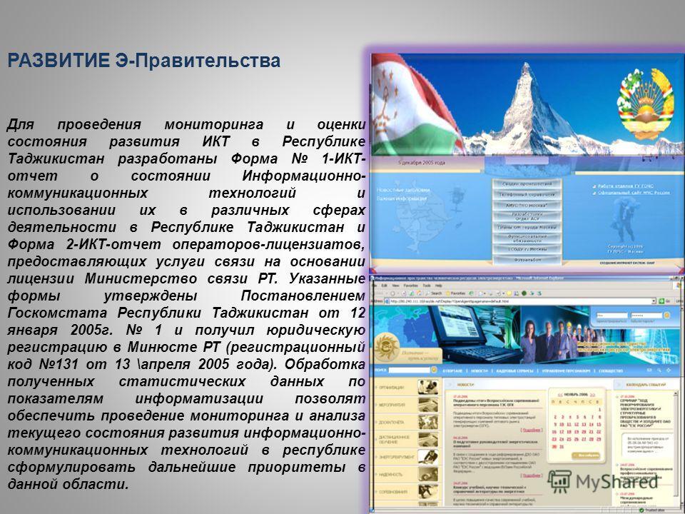РАЗВИТИЕ Э-Правительства Для проведения мониторинга и оценки состояния развития ИКТ в Республике Таджикистан разработаны Форма 1-ИКТ- отчет о состоянии Информационно- коммуникационных технологий и использовании их в различных сферах деятельности в Ре