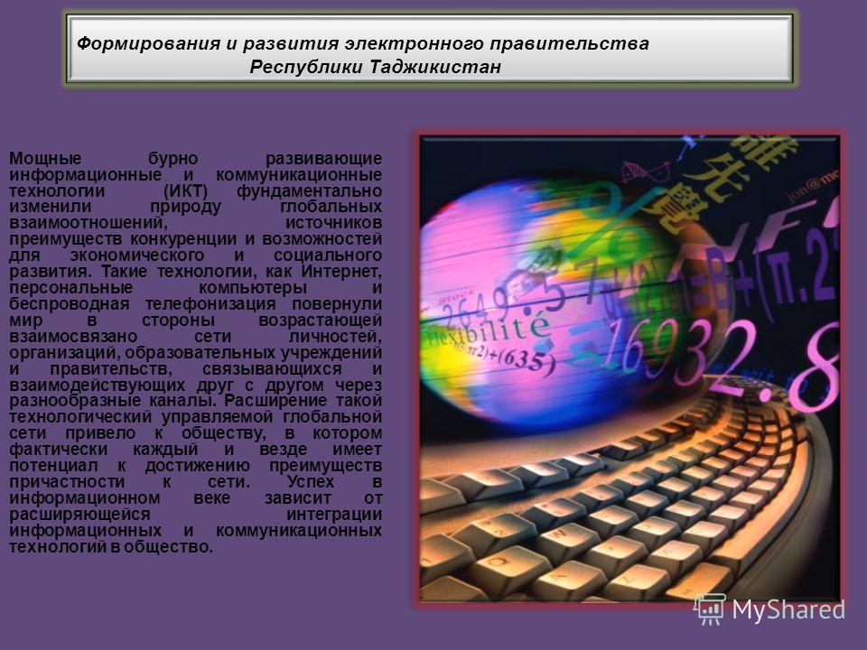 Формирования и развития электронного правительства Республики Таджикистан Формирования и развития электронного правительства Республики Таджикистан Мощные бурно развивающие информационные и коммуникационные технологии (ИКТ) фундаментально изменили пр