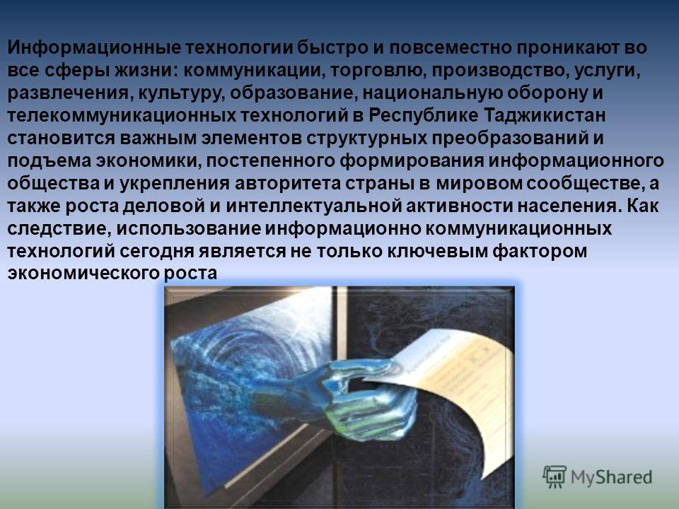Информационные технологии быстро и повсеместно проникают во все сферы жизни: коммуникации, торговлю, производство, услуги, развлечения, культуру, образование, национальную оборону и телекоммуникационных технологий в Республике Таджикистан становится