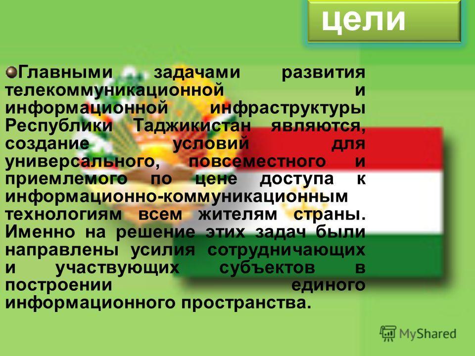 Главными задачами развития телекоммуникационной и информационной инфраструктуры Республики Таджикистан являются, создание условий для универсального, повсеместного и приемлемого по цене доступа к информационно-коммуникационным технологиям всем жителя