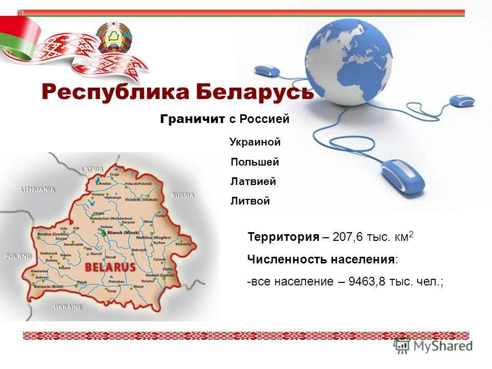 Территория – 207,6 тыс. км 2 Численность населения: -все население – 9463,8 тыс. чел.; Граничит с Россией Украиной Польшей Латвией Литвой Республика Беларусь