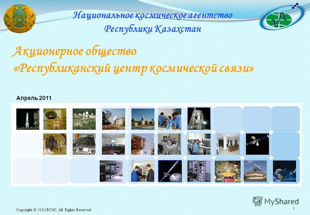 Copyright © 2010 RCSC, All Rights Reserved 1 Акционерное общество «Республиканский центр космической связи» Апрель 2011 Национальное космическое агентство Республики Казахстан