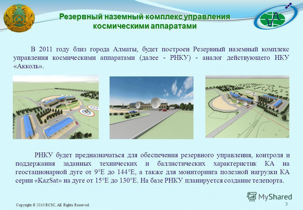 Copyright © 2010 RCSC, All Rights Reserved 5 В 2011 году близ города Алматы, будет построен Резервный наземный комплекс управления космическими аппаратами (далее - РНКУ) - аналог действующего НКУ «Акколь». Резервный наземный комплекс управления косми