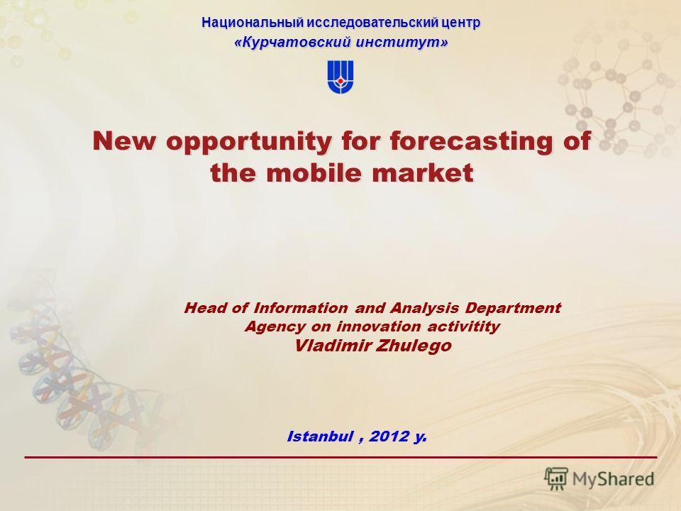 Национальный исследовательский центр «Курчатовский институт» New opportunity for forecasting of the mobile market Head of Information and Analysis Department Agency on innovation activitity Vladimir Zhulego Istanbul, 2012 y.