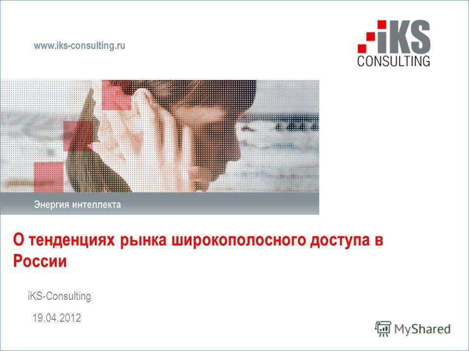 О тенденциях рынка широкополосного доступа в России iKS-Consulting 19.04.2012