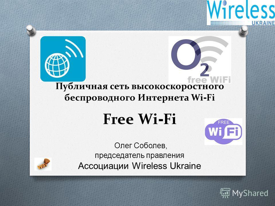 Публичная сеть высокоскоростного беспроводного Интернета Wi - Fi Free Wi - Fi Олег Соболев, председатель правления Ассоциации Wireless Ukraine