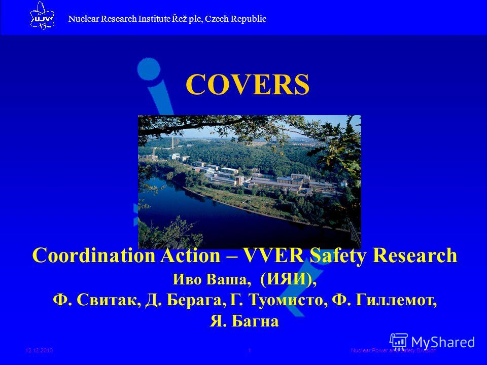 Nuclear Research Institute Řež plc Nuclear Research Institute Řež plc, Czech Republic 12.12.2013Nuclear Power and Safety Division1 COVERS Coordination Action – VVER Safety Research Иво Ваша, (ИЯИ), Ф. Свитак, Д. Берага, Г. Туомисто, Ф. Гиллемот, Я. Б