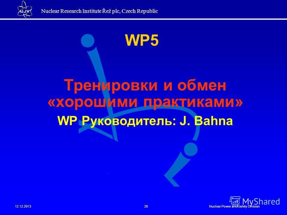 Nuclear Research Institute Řež plc, Czech Republic 12.12.2013Nuclear Power and Safety Division26 Тренировки и обмен «хорошими практиками» WP Руководитель: J. Bahna WP5