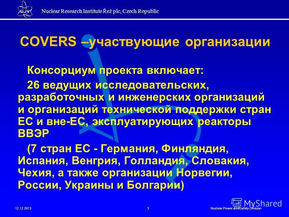 Nuclear Research Institute Řež plc, Czech Republic 12.12.2013Nuclear Power and Safety Division3 COVERS –участвующие организации Консорциум проекта включает: 26 ведущих исследовательских, разработочных и инженерских организаций и организаций техническ