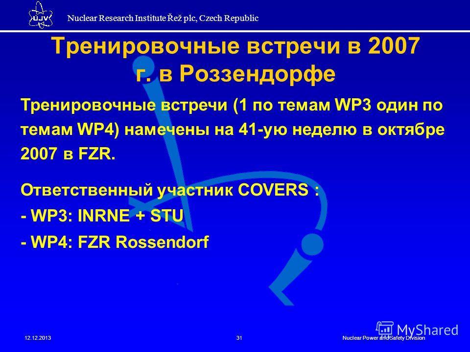 Nuclear Research Institute Řež plc, Czech Republic 12.12.2013Nuclear Power and Safety Division31 Тренировочные встречи в 2007 г. в Роззендорфе Тренировочные встречи (1 по темам WP3 один по темам WP4) намечены на 41-ую неделю в октябре 2007 в FZR. Отв