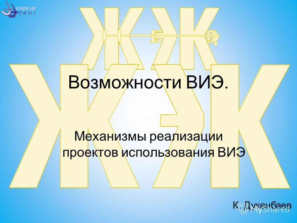 Возможности ВИЭ. Механизмы реализации проектов использования ВИЭ К. Дукенбаев