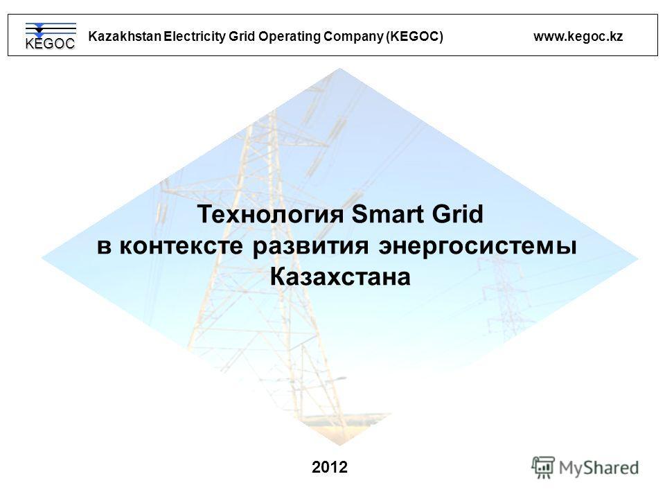 Kazakhstan Electricity Grid Operating Company (KEGOC) www.kegoc.kz 2012 Технология Smart Grid в контексте развития энергосистемы Казахстана KEGOC