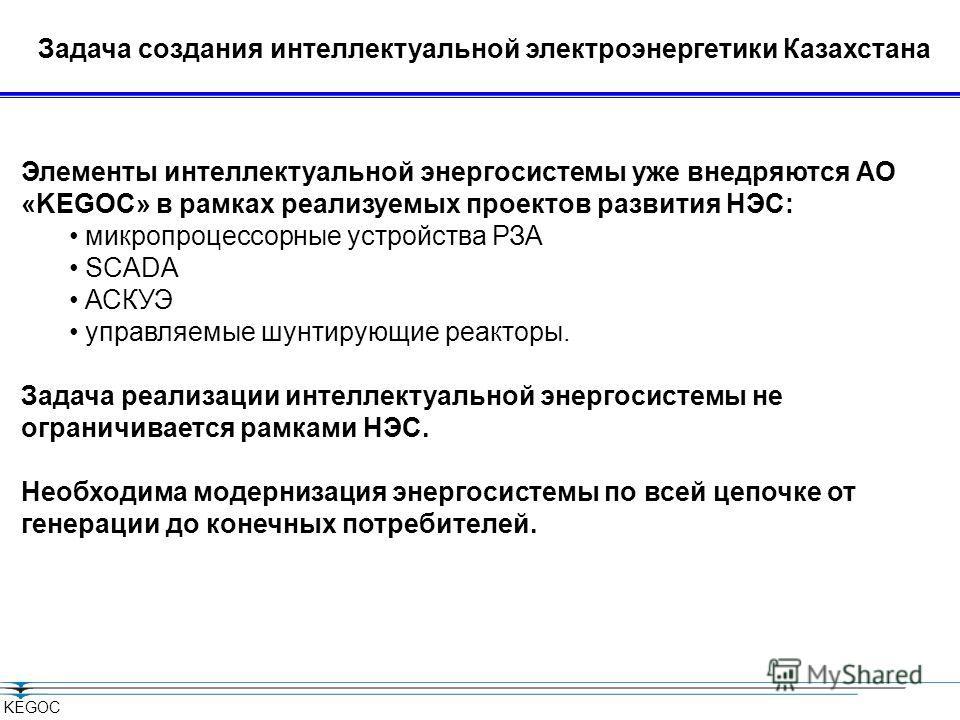 KEGOC Задача создания интеллектуальной электроэнергетики Казахстана Элементы интеллектуальной энергосистемы уже внедряются АО «KEGOC» в рамках реализуемых проектов развития НЭС: микропроцессорные устройства РЗА SCADA АСКУЭ управляемые шунтирующие реа