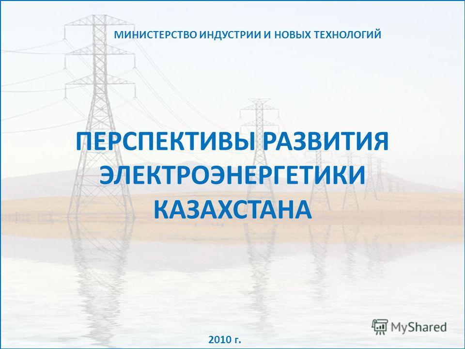 ПЕРСПЕКТИВЫ РАЗВИТИЯ ЭЛЕКТРОЭНЕРГЕТИКИ КАЗАХСТАНА 2010 г. МИНИСТЕРСТВО ИНДУСТРИИ И НОВЫХ ТЕХНОЛОГИЙ