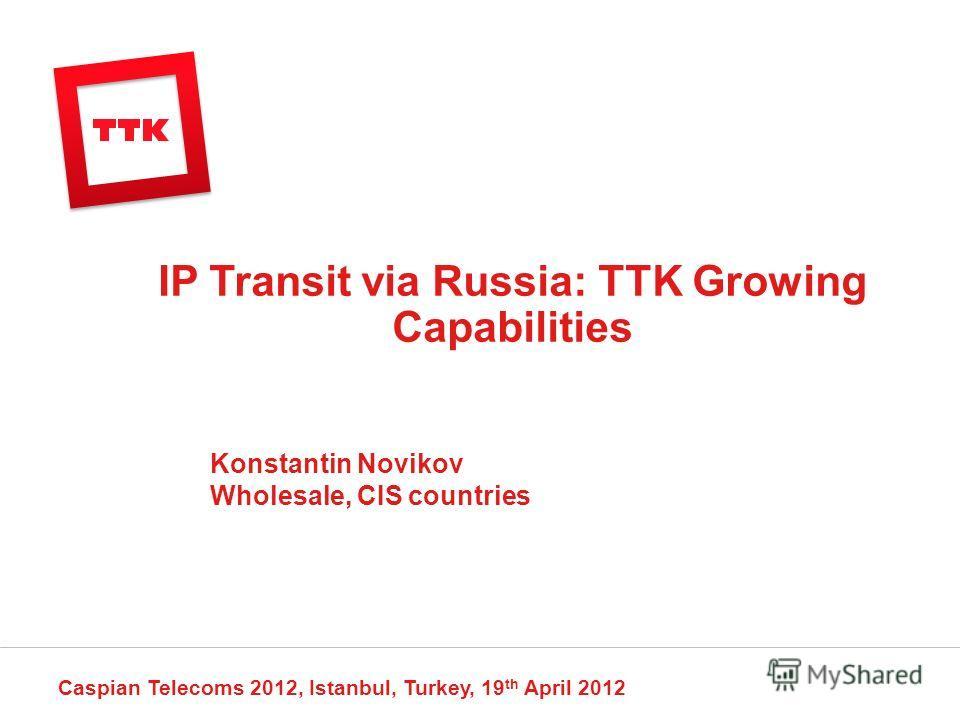 IP Transit via Russia: TTK Growing Capabilities Caspian Telecoms 2012, Istanbul, Turkey, 19 th April 2012 Konstantin Novikov Wholesale, CIS countries