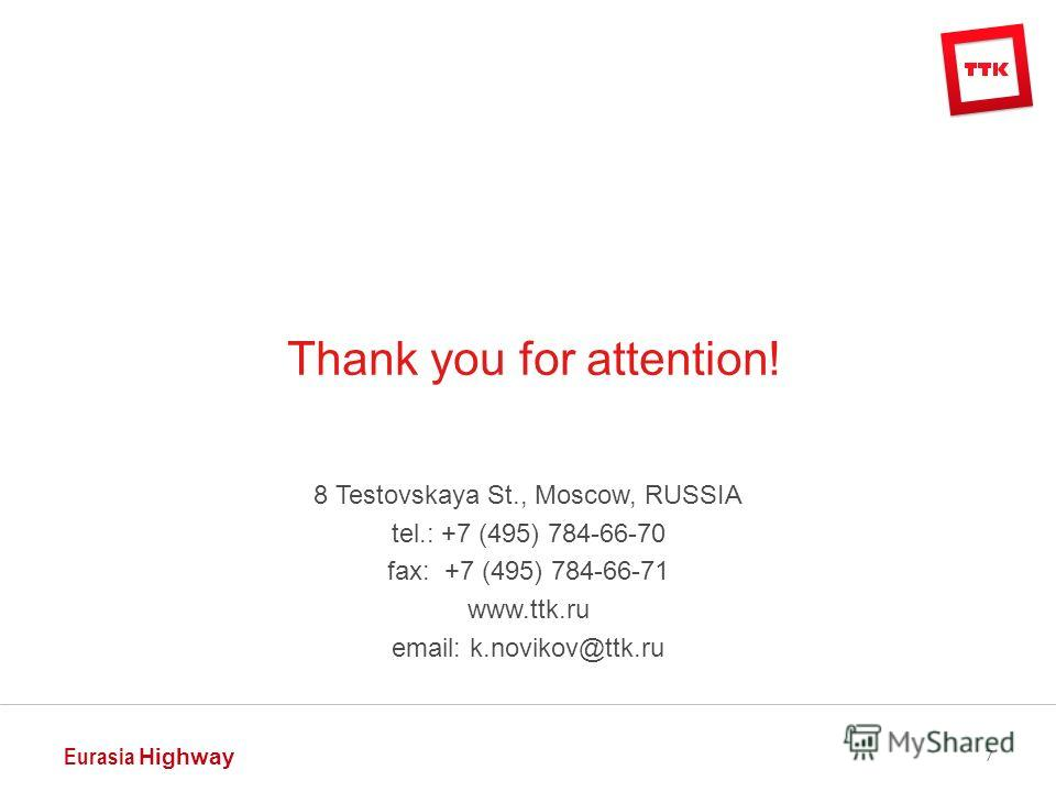 8 Testovskaya St., Moscow, RUSSIA tel.: +7 (495) 784-66-70 fax: +7 (495) 784-66-71 www.ttk.ru email: k.novikov@ttk.ru Eurasia Highway 7 Thank you for attention!
