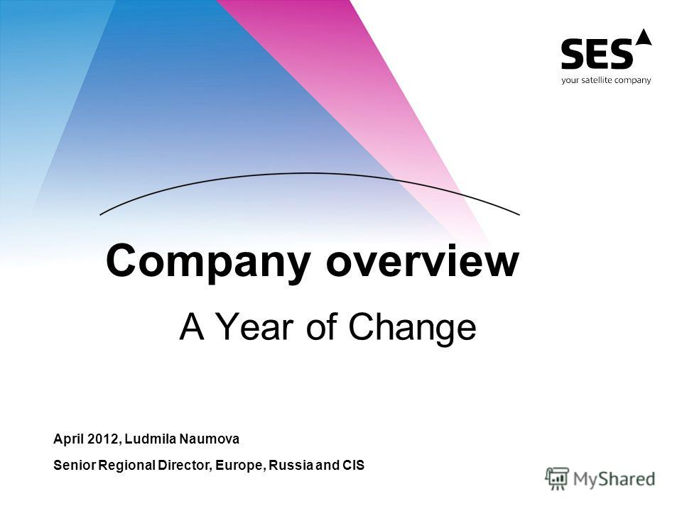 Company overview A Year of Change April 2012, Ludmila Naumova Senior Regional Director, Europe, Russia and CIS