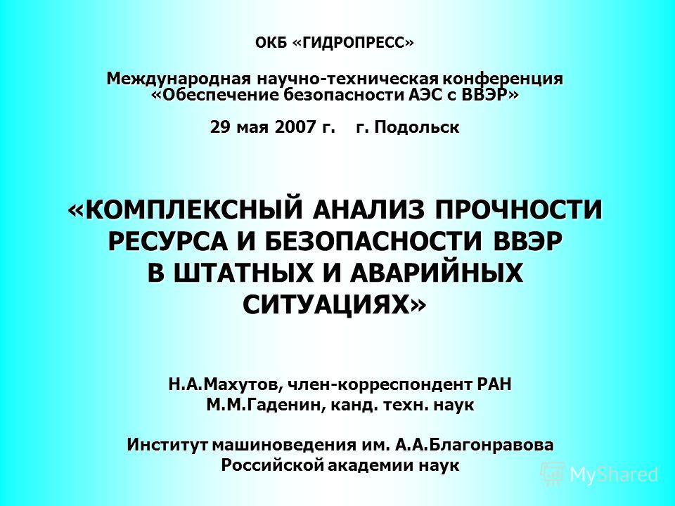 ОКБ «ГИДРОПРЕСС» Международная научно-техническая конференция «Обеспечение безопасности АЭС с ВВЭР» 29 мая 2007 г. г. Подольск «КОМПЛЕКСНЫЙ АНАЛИЗ ПРОЧНОСТИ РЕСУРСА И БЕЗОПАСНОСТИ ВВЭР В ШТАТНЫХ И АВАРИЙНЫХ СИТУАЦИЯХ» Н.А.Махутов, член-корреспондент