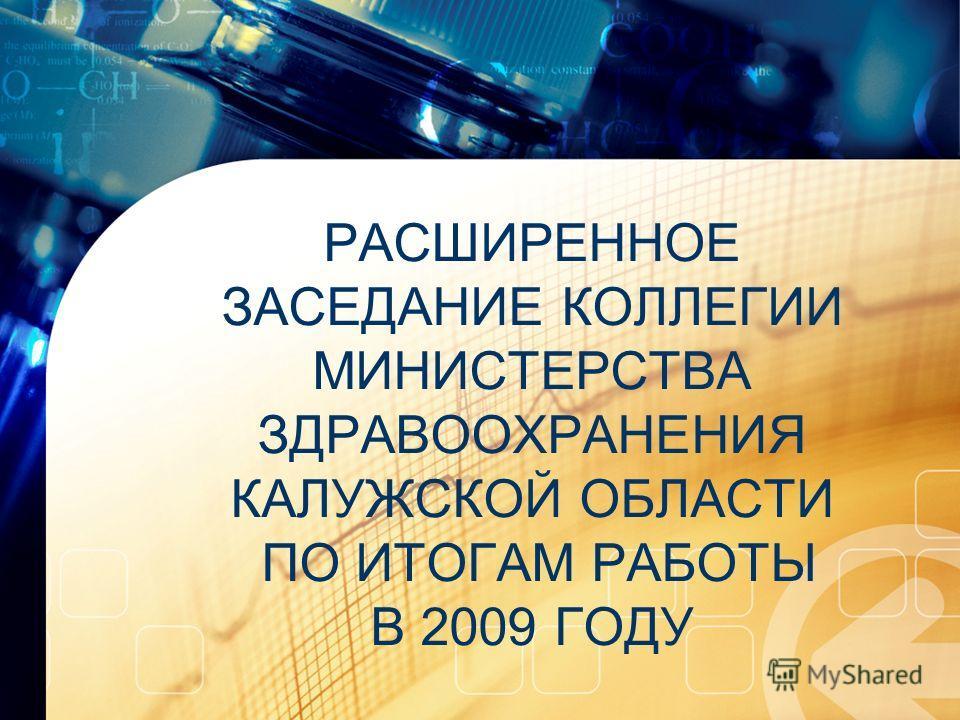 РАСШИРЕННОЕ ЗАСЕДАНИЕ КОЛЛЕГИИ МИНИСТЕРСТВА ЗДРАВООХРАНЕНИЯ КАЛУЖСКОЙ ОБЛАСТИ ПО ИТОГАМ РАБОТЫ В 2009 ГОДУ