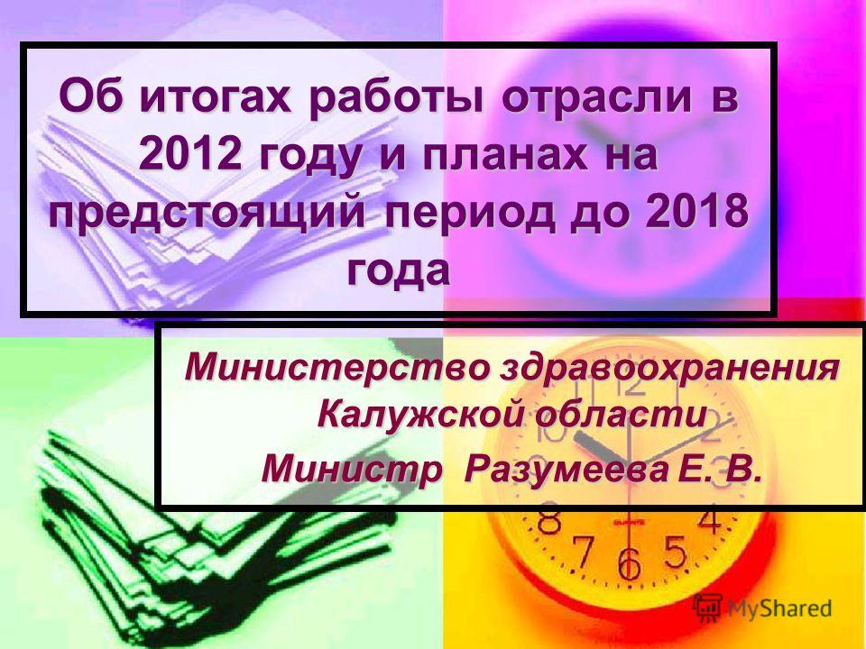 Об итогах работы отрасли в 2012 году и планах на предстоящий период до 2018 года Министерство здравоохранения Калужской области Министр Разумеева Е. В.
