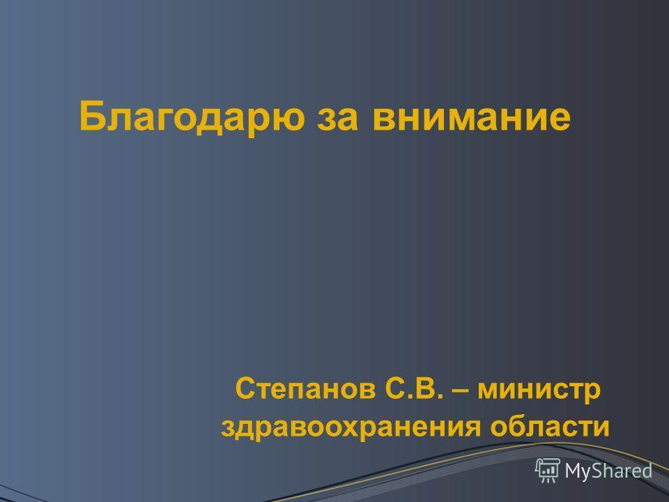 Благодарю за внимание Степанов С.В. – министр здравоохранения области