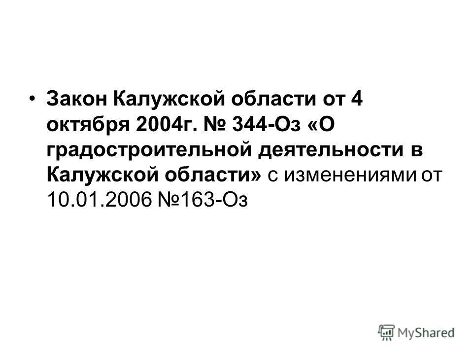 Закон Калужской области от 4 октября 2004г. 344-Оз «О градостроительной деятельности в Калужской области» с изменениями от 10.01.2006 163-Оз