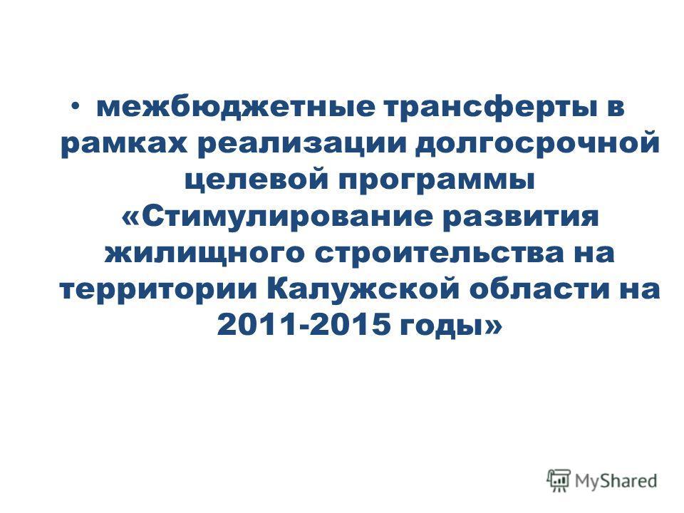 межбюджетные трансферты в рамках реализации долгосрочной целевой программы «Стимулирование развития жилищного строительства на территории Калужской области на 2011-2015 годы»