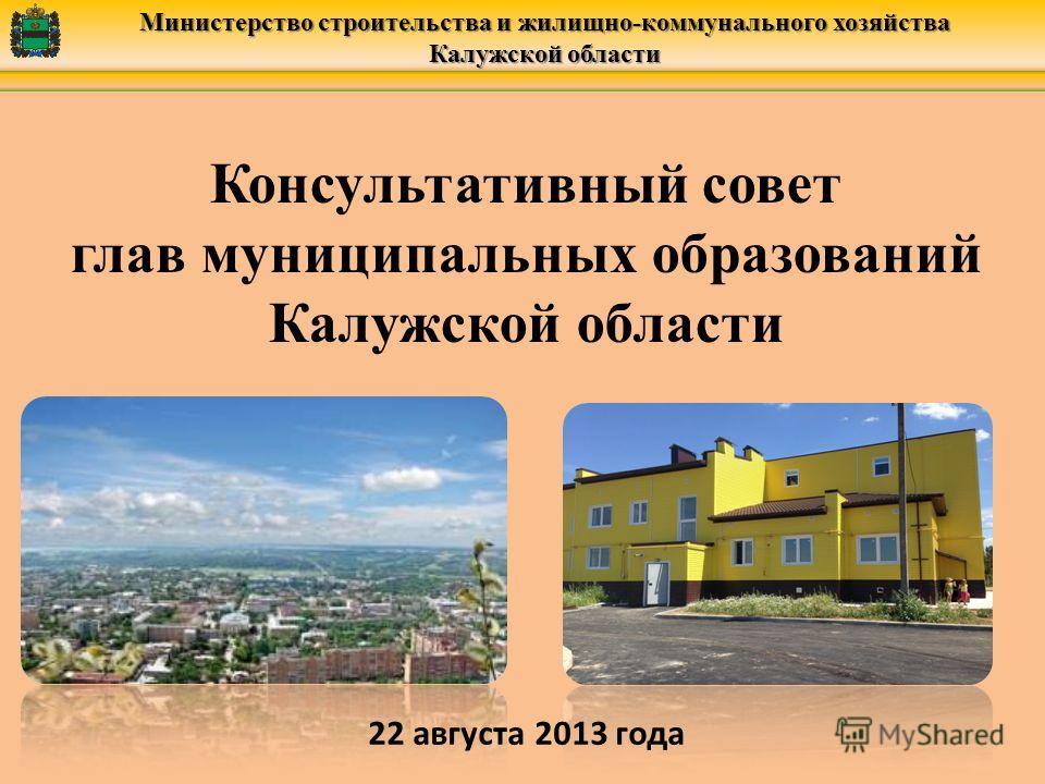 Министерство строительства и жилищно-коммунального хозяйства Калужской области Консультативный совет глав муниципальных образований Калужской области 22 августа 2013 года