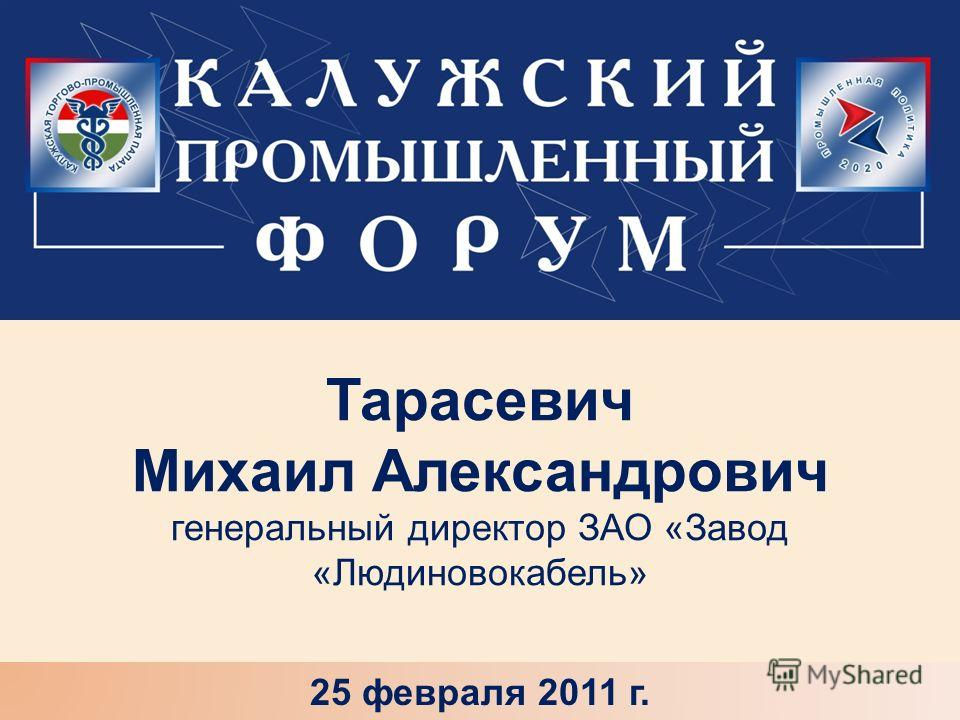 Тарасевич Михаил Александрович генеральный директор ЗАО «Завод «Людиновокабель» 25 февраля 2011 г.