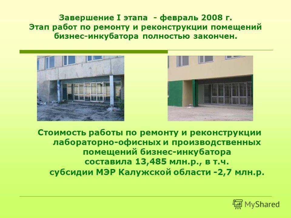 Завершение I этапа - февраль 2008 г. Этап работ по ремонту и реконструкции помещений бизнес-инкубатора полностью закончен. Стоимость работы по ремонту и реконструкции лабораторно-офисных и производственных помещений бизнес-инкубатора составила 13,485