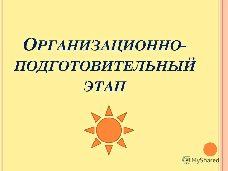 О РГАНИЗАЦИОННО - ПОДГОТОВИТЕЛЬНЫЙ ЭТАП