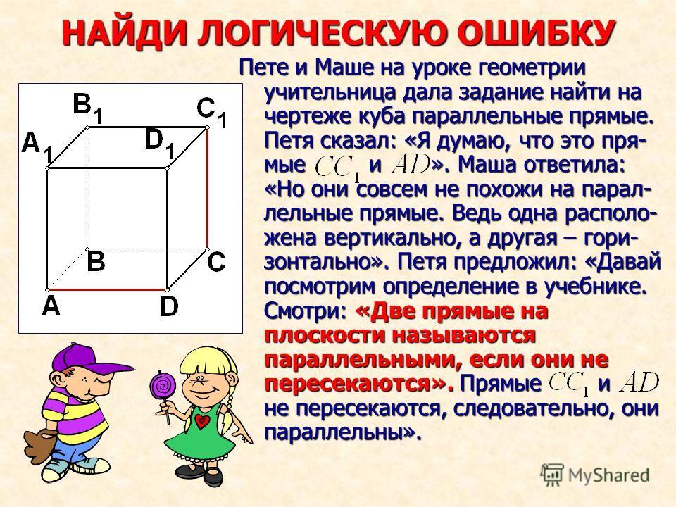 НАЙДИ ЛОГИЧЕСКУЮ ОШИБКУ Пете и Маше на уроке геометрии учительница дала задание найти на чертеже куба параллельные прямые. Петя сказал: «Я думаю, что это пря- мые и ». Маша ответила: «Но они совсем не похожи на парал- лельные прямые. Ведь одна распол