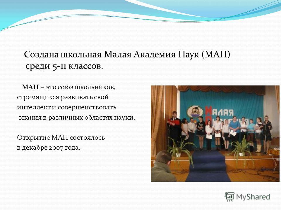 Создана школьная Малая Академия Наук (МАН) среди 5-11 классов. МАН – это союз школьников, стремящихся развивать свой интеллект и совершенствовать знания в различных областях науки. Открытие МАН состоялось в декабре 2007 года.