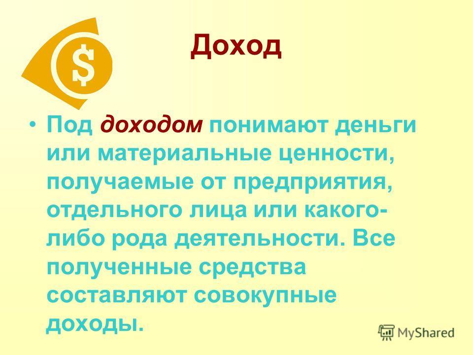 Доход Под доходом понимают деньги или материальные ценности, получаемые от предприятия, отдельного лица или какого- либо рода деятельности. Все полученные средства составляют совокупные доходы.